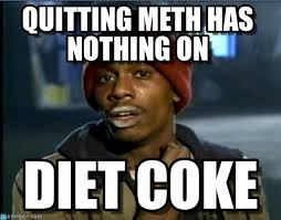 Coke Meme - diet coke quitting meth has nothing on on memegen