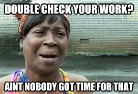 Check In Meme - double check your work aint nobody got time for that aint