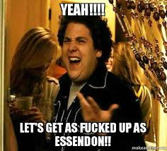 Lets Get Fucked Up Meme - yeah let s get as fucked up as essendon hirdy s house make