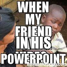 Powerpoint Meme - when my friend have a video in his powerpoint meme custom 42131
