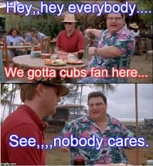 Cubs Fan Meme - see nobody cares meme imgflip