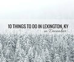 10 things to in lexington kentucky during december fabulous in