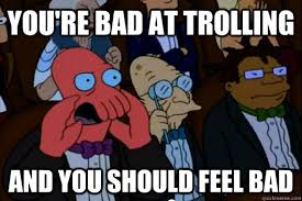 Trolling Meme - you re bad at trolling and you should feel bad your meme is bad