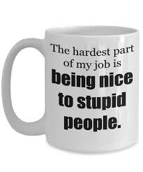 rude mug the hardest part of my job is being nice to stupid