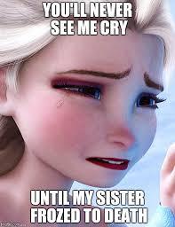 Elsa Meme - elsa crying over meme generator imgflip