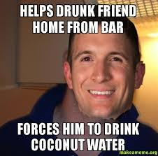 helps drunk friend home from bar forces him to drink coconut water