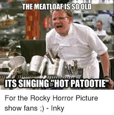 Rocky Horror Meme - the meatloaf so old its singing hot patootie for the rocky horror