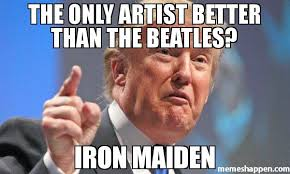 Iron Maiden Memes - the only artist better than the beatles iron maiden meme donald