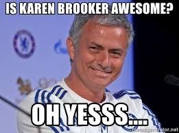 Yesss Meme - is karen brooker awesome oh yesss jose mourinhogg meme