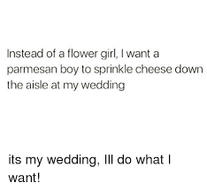 I Do What I Want Meme - instead of a flower girl i want a parmesan boy to sprinkle cheese