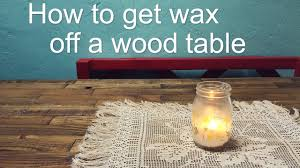 how to remove wax from wood table how to get wax off your wood table youtube