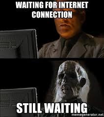 Internet Connection Meme - waiting for internet connection still waiting waiting for meme