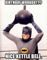 Birthday Workout Meme - birthday workout nice kettle bell im the goddamned batman