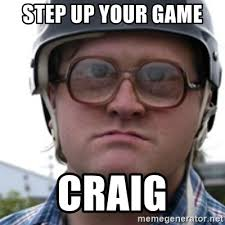 Craig Meme - step up your game craig bubbles trailer park boy meme generator