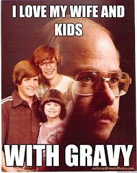 I Love My Wife Meme - i love my wife and kids with gravy vengeance dad quickmeme