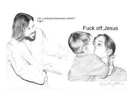 Fuck You Jesus Meme - you kissed your mother jesus is a jerk know your meme