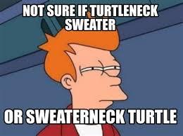 Turtleneck Meme - meme maker not sure if turtleneck sweater or sweaterneck turtle