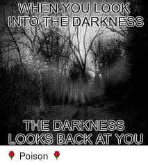 The Darkness Meme - when you look nto the darkness the darkness looks back at you