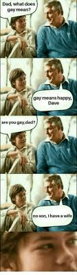 Mean Dad Meme - dad what does gay mean gay means hap dave are you gaydad no son