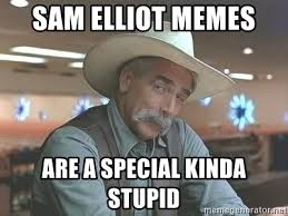 Sam Elliot Meme - sam elliot memes are a special kinda stupid sam elliott stupid