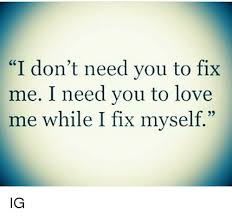 I Need You Meme - i don t need you to fix me i need you to love me while i fix