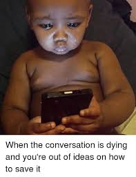 Funny Meme Ideas - when the conversation is dying and you re out of ideas on how to