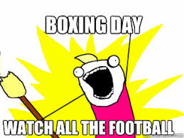 Boxing Day Meme - boxing day watch all the football all the things quickmeme