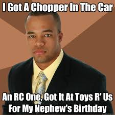 Rc Car Meme - i got a chopper in the car an rc one got it at toys r us for my