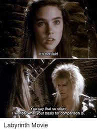 Labyrinth Meme - it s not fair you say that so often i wonder what your basis for