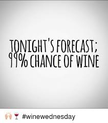 Funny Wine Memes - tonight s forecast 99 chance of wine winewednesday funny