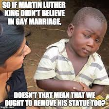 Gay Marriage Memes - so if martin luther king didn t believe in gay marriage doesn t