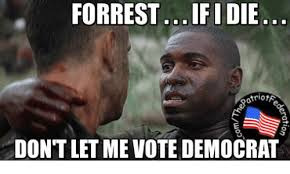 Democratic Memes - forrest ifidie otriota dontletme vote democrat meme on me me