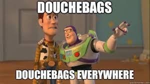 Douchebag Meme - douchebags douchebags everywhere everywhere quickmeme