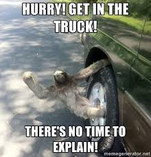 No Time To Explain Meme - sloth meme hurry get in the truck just slothing around
