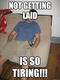 Get Laid Meme - not getting laid is so tiring douchebag dower quickmeme