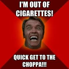 Cigarettes Meme - i m out of cigarettes quick get to the choppa create meme
