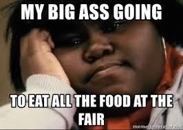 Big Ass Meme - my big ass going to eat all the food at the fair precious meme