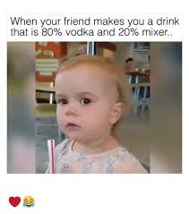 Mixer Eyes Meme - when your friend makes you a drink that is 80 vodka and 20 mixer