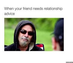 Funny Advice Memes - when your friend needs relationship advice meme h a h a