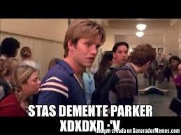 Parker Meme - memes de oye parker estas demente xdxdxd galeria 743 imagenes