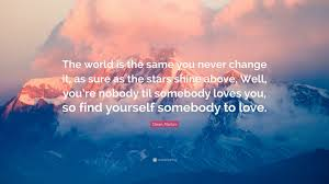 Somebody To Love Quotes by Dean Martin Quote U201cthe World Is The Same You Never Change It As