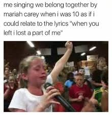 Mariah Carey Meme - me singing we belong together by mariah carey when i was 10 as if