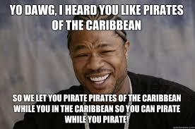 Pirates Of The Caribbean Memes - yo dawg i heard you like pirates of the caribbean so we let you