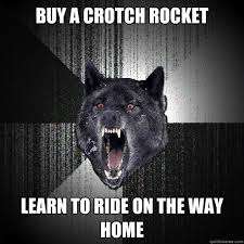 Crotch Rocket Meme - buy a crotch rocket learn to ride on the way home insanitywolf