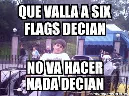 Six Flags Meme - meme personalizado que valla a six flags decian no va hacer nada