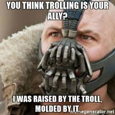 Bane Meme Generator - you think trolling is your ally i was raised by the troll molded