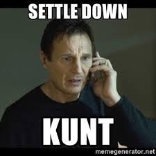 Settle Down Meme - settle down kunt i will find you meme meme generator