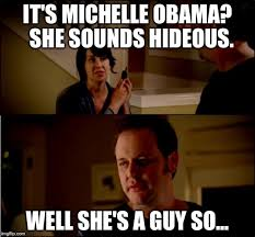 Meme Michelle Obama - it s michelle obama she sounds hideous well she s a guy so meme