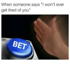 Bet Meme - when someone says won t ever get tired of you bet meme on me me