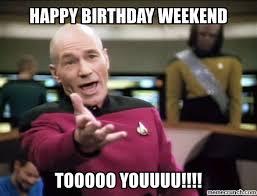 Birthday Weekend Meme - birthday weekend